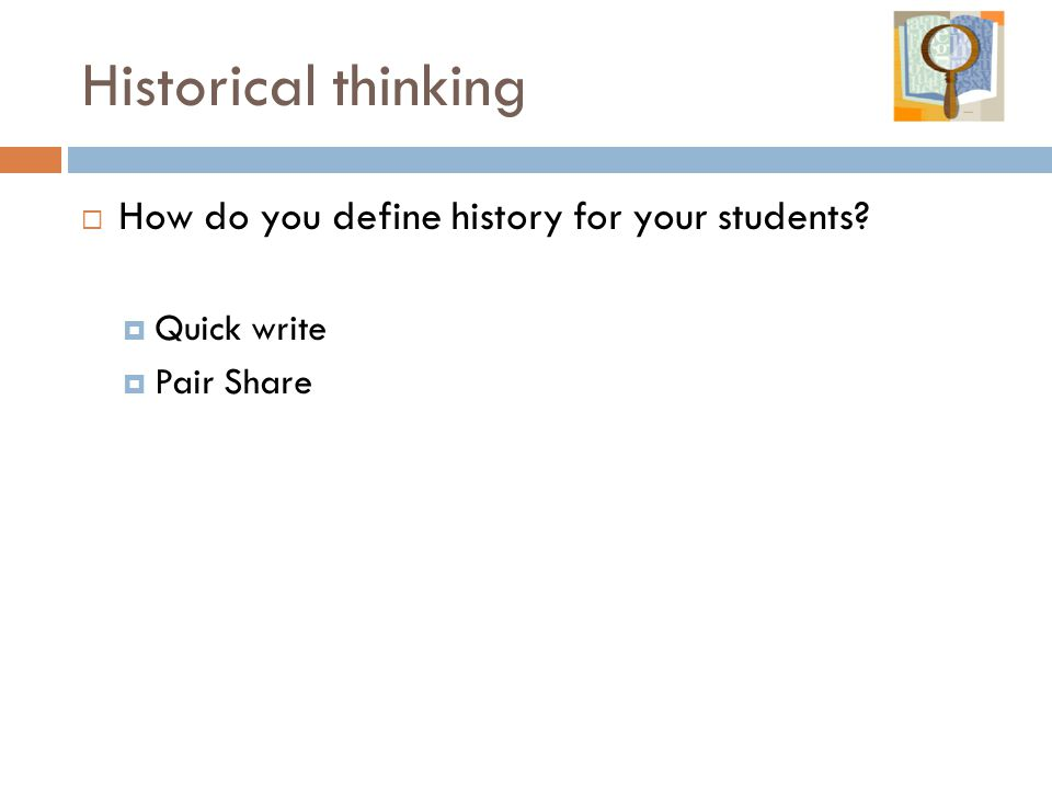 Historical thinking  How do you define history for your students  Quick write  Pair Share