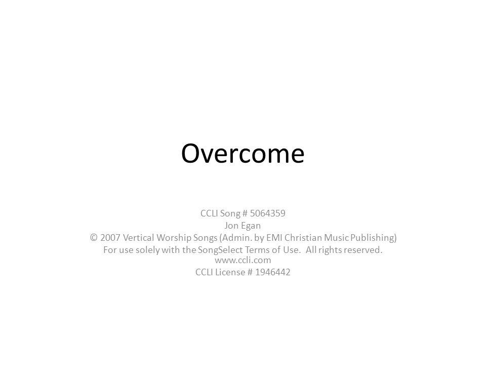 Overcome CCLI Song # 5064359 Jon Egan © 2007 Vertical Worship Songs (Admin.