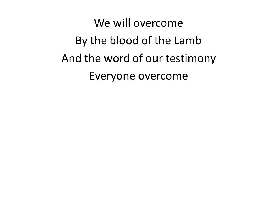 We will overcome By the blood of the Lamb And the word of our testimony Everyone overcome