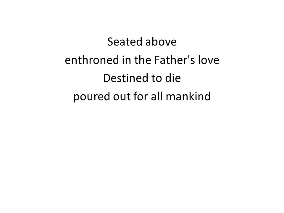 Seated above enthroned in the Father s love Destined to die poured out for all mankind