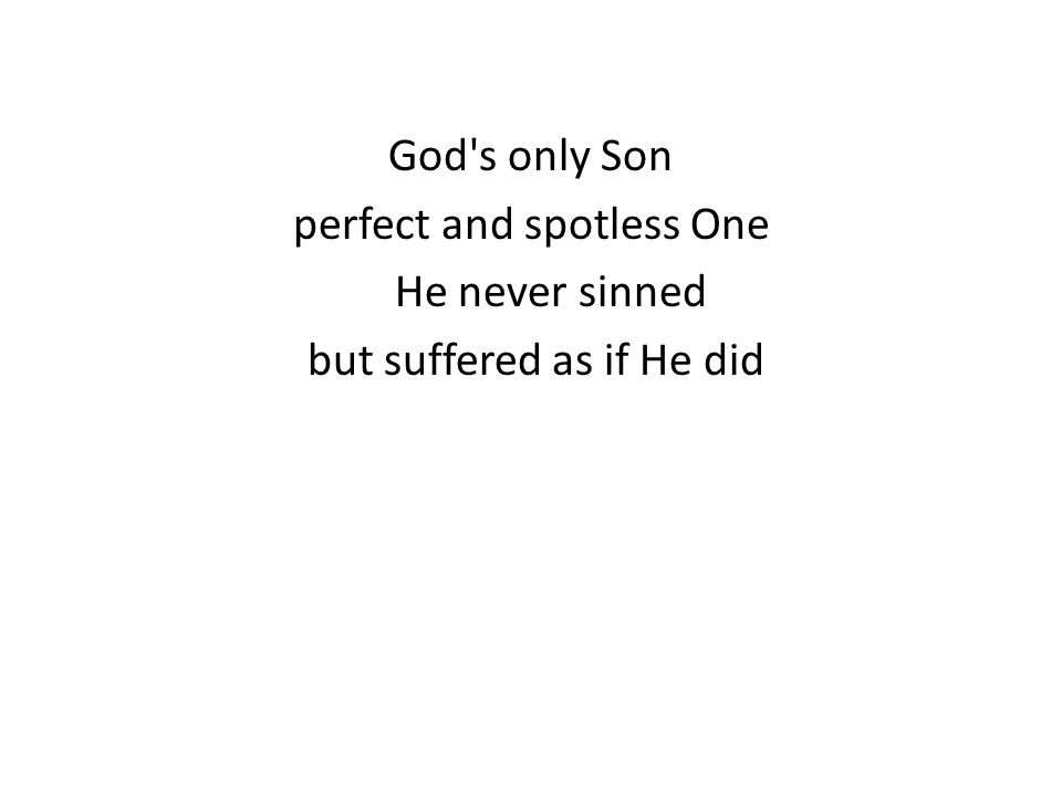 God s only Son perfect and spotless One He never sinned but suffered as if He did