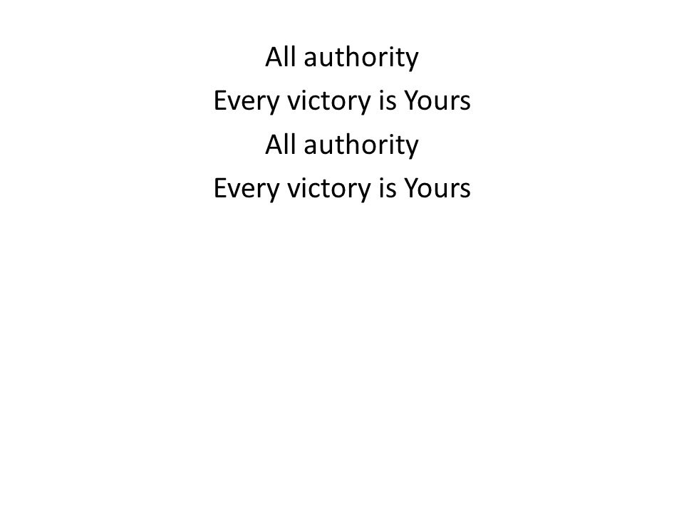 All authority Every victory is Yours All authority Every victory is Yours