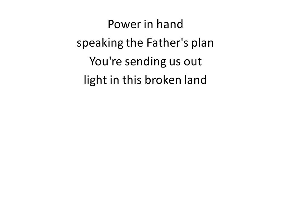 Power in hand speaking the Father s plan You re sending us out light in this broken land