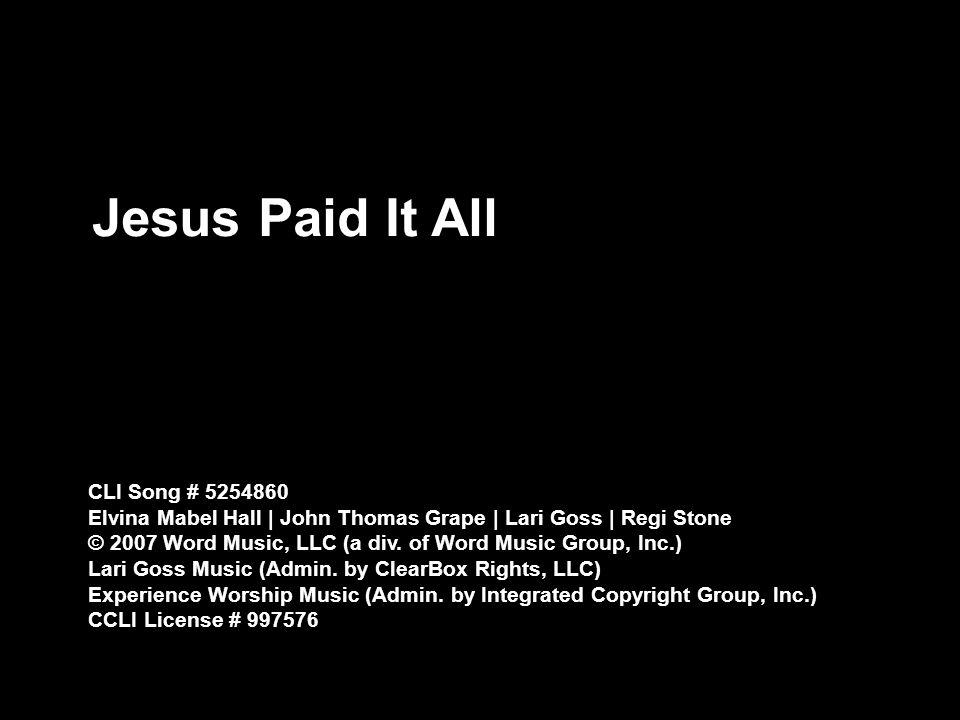 Jesus Paid It All CLI Song # 5254860 Elvina Mabel Hall | John Thomas Grape | Lari Goss | Regi Stone © 2007 Word Music, LLC (a div.