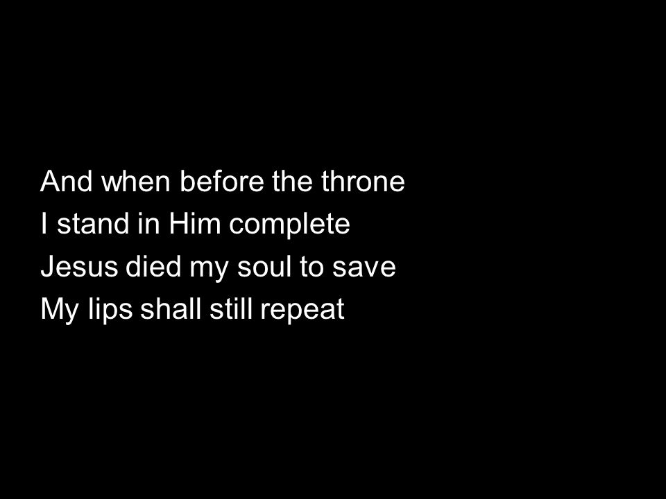 And when before the throne I stand in Him complete Jesus died my soul to save My lips shall still repeat