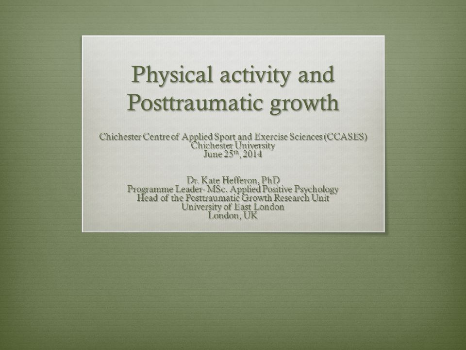 Physical activity and Posttraumatic growth Chichester Centre of Applied Sport and Exercise Sciences (CCASES) Chichester University June 25 th, 2014 Dr.