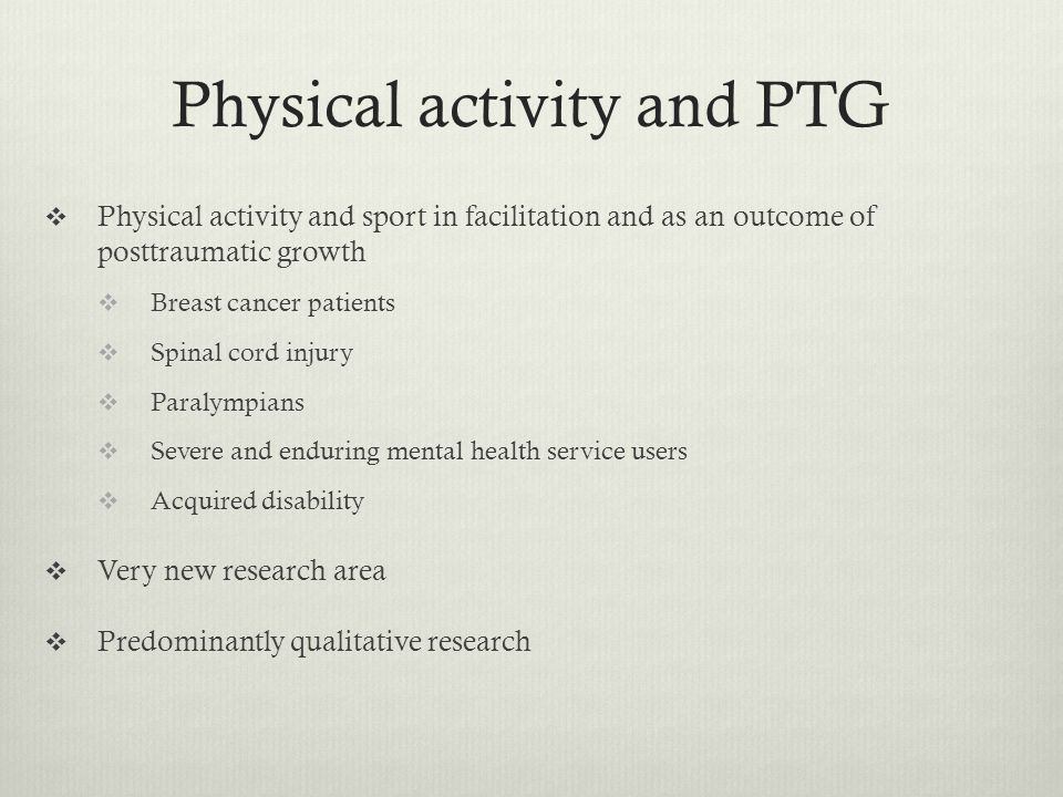  Breast cancer patients  Exercise intervention during chemotherapy  Women attributed much of their process and outcomes of PTG to the experience of participating in the exercise programme during rehabilitation  Physical Activity as BOTH a facilitator and an outcome