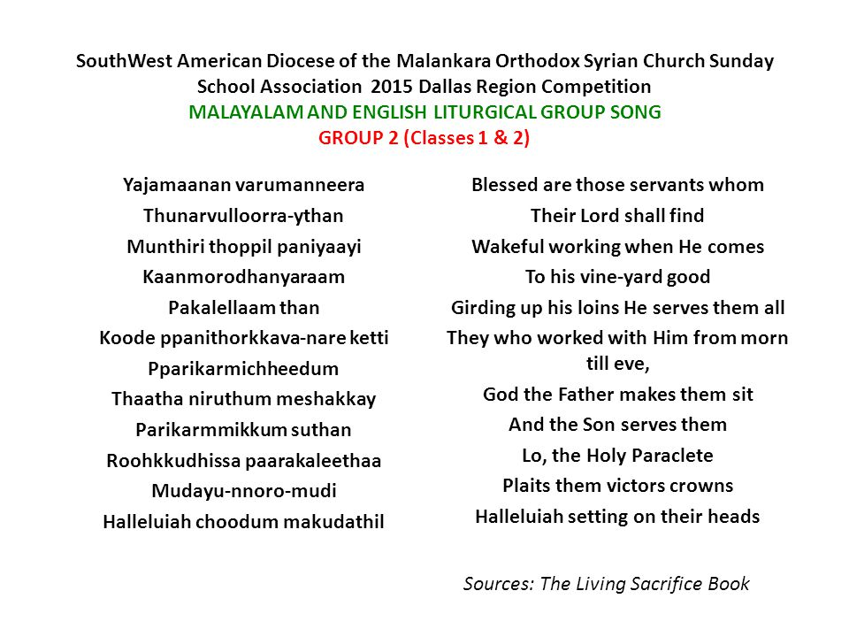 SouthWest American Diocese of the Malankara Orthodox Syrian Church Sunday School Association  2015 Dallas Region Competition MALAYALAM AND ENGLISH LITURGICAL GROUP SONG GROUP 3 (Classes 3 & 4) Paulose sleeha Dhanyanchol kette-nithe-vam Ningale-njangala-reechhathozhi Chingoruvan va-nnariyichaal Vaanavanengiluma doothan Thaanelkum sabha-yin shaapam Pala-thara-mu-pa-de-shanga-laho Paaril mulachu parakkunnu Dhaiva thinnupadesam tho Tta-vasanippe-ppon dhanyan Paul the Blessed Saint, the Lord's Apostle said If one come to preach to you Other doctrine than we knew Be he man or angel bright Curs'd be he in Church's sight Doctrine all diverse arise Shooting up with many lies Blest is he who first and last Trusts God's truth and holds it fast Sources: The Living Sacrifice Book