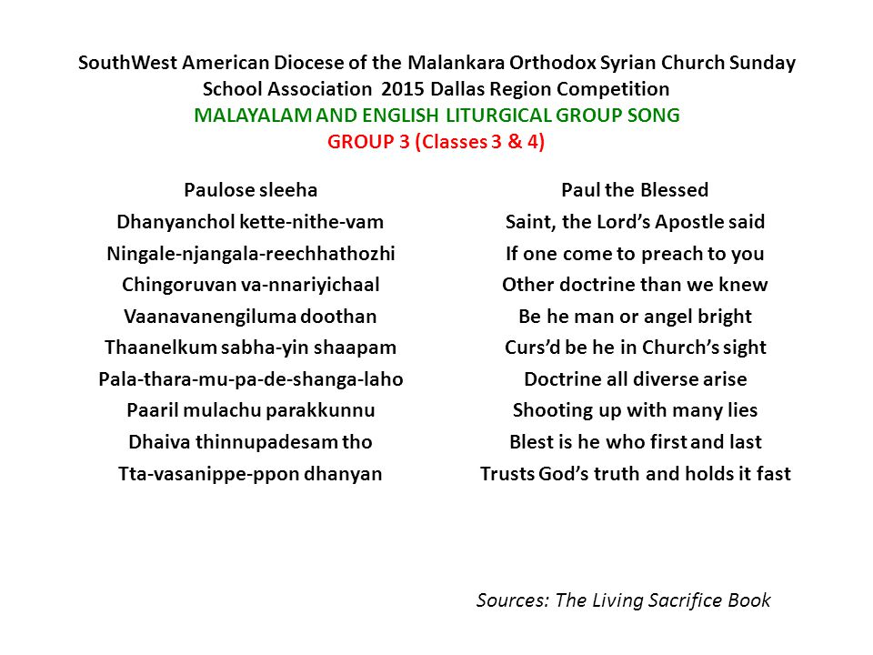 South­West American Diocese of the Malankara Orthodox Syrian Church Sunday School Association ­ 2015 Dallas Region Competition MALAYALAM AND ENGLISH LITURGICAL GROUP SONG GROUP 3 (Classes 3 & 4) Paulose sleeha Dhanyanchol kette-nithe-vam Ningale-njangala-reechhathozhi Chingoruvan va-nnariyichaal Vaanavanengiluma doothan Thaanelkum sabha-yin shaapam Pala-thara-mu-pa-de-shanga-laho Paaril mulachu parakkunnu Dhaiva thinnupadesam tho Tta-vasanippe-ppon dhanyan Paul the Blessed Saint, the Lord's Apostle said If one come to preach to you Other doctrine than we knew Be he man or angel bright Curs'd be he in Church's sight Doctrine all diverse arise Shooting up with many lies Blest is he who first and last Trusts God's truth and holds it fast Sources: The Living Sacrifice Book