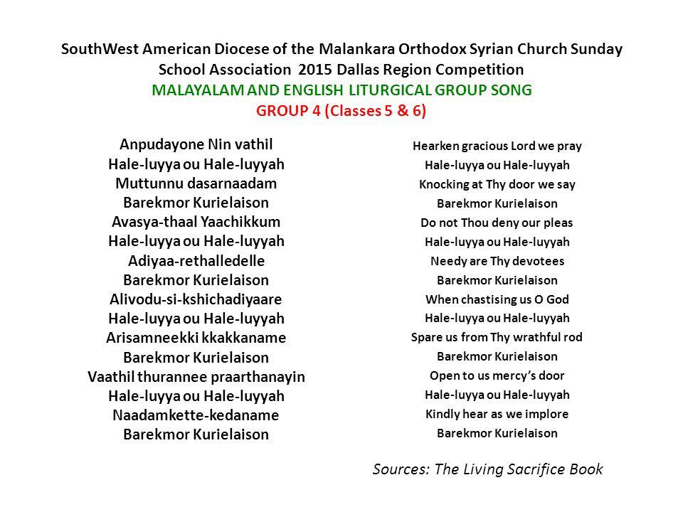 SouthWest American Diocese of the Malankara Orthodox Syrian Church Sunday School Association  2015 Dallas Region Competition MALAYALAM AND ENGLISH LITURGICAL GROUP SONG GROUP 5 (Classes 7 & 8) Nin mathavu vishudhanmmaa- Rennivarthan prarthanayaal Swargapithavinneka sutha Vachanamatham rajadeesa Ninne vazhthum njaan Sahajamathaay mruthirahithaa-karunyathal Marthiyanmmar than Vargathinu muzhuvan Jeevanathum rakshayumekanaagathanay Vimalatha suchiye-nnivayulla Mahimaa-viyalum daiva-janithri kanyakayam Mariyaaminnum Betha-mathenye-maana-va-naayi Kru-sitha-naaya-njangal-kudayo-naam mashihaa Nija-mruthiyaa-livar than-mruthiye methichu Niha-nicho-ne-appari-paavana thruthuvaika Swapithaavo-dopam-jeevanezhum Rookudishaa-sahitham vannithane Pari-keerthi thane-krupa cheyyenam By Thy Mother's earnest Prayers By Thy Saints Entreaties I adore Thee, Lord and King Sole begotten, Heavenly One Word and Father's son Though Immortal Thou dost be in Thy nature true Thou descended by Thy grace Bringing life salvation free For our fallen human race Thou incarnate wast of her Holy virgin blest-Mary, glorious chaste and pure Mother of our God Man becoming nor with change, Thou was crucified for us Christ who art our Lord and God Thou didst trample death by death, ending this our death Thou art one of persons three, Holy Trinity Worshipped equal, praised the same With the Father and the Holy Ghost Have Thou mercy on us all Sources: The Living Sacrifice Book