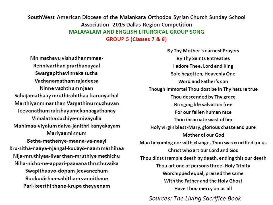 SouthWest American Diocese of the Malankara Orthodox Syrian Church Sunday School Association  2015 Dallas Region Competition MALAYALAM AND ENGLISH LITURGICAL GROUP SONG GROUP 6 (Classes 9 & 10) Angnimayanmaa-raare nokki-viracheedunnu Avane messayi-lappam veenjaay-nee kaanunnu Aare minnalu-duthor nokkuki-leriyunnudane Avane manmayar-bhakshichu mukham- theliyunnettam.