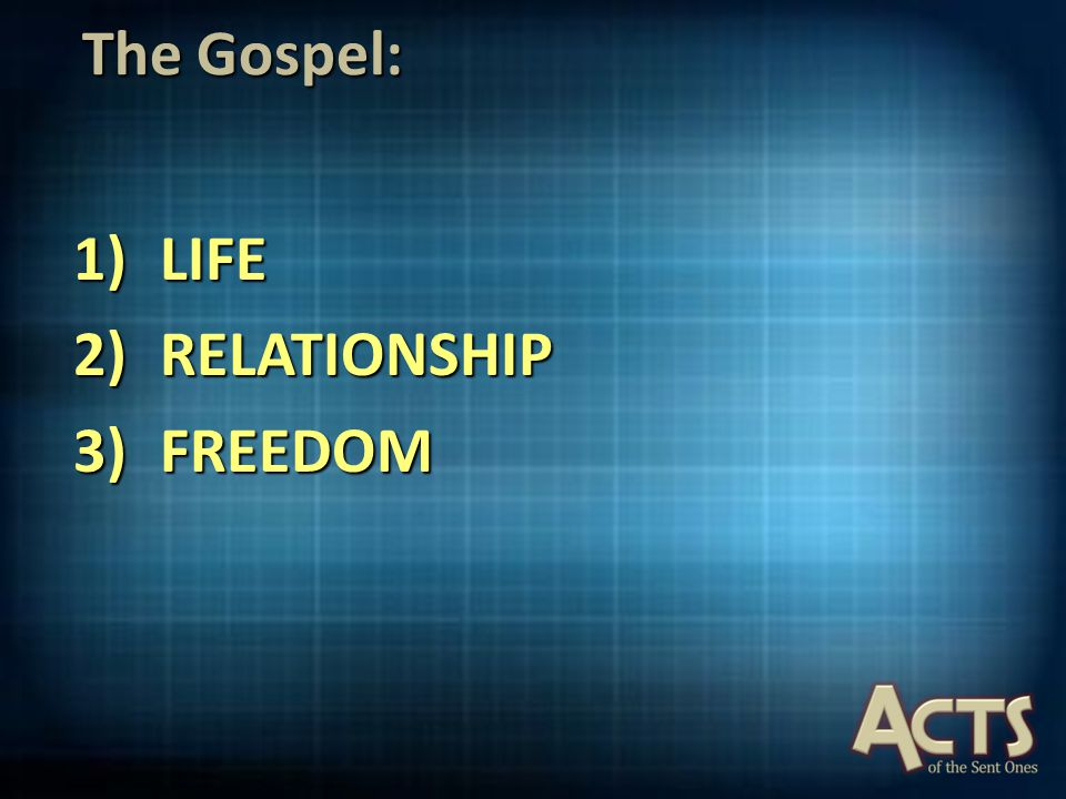 The Gospel: 1)LIFE 2)RELATIONSHIP 3)FREEDOM