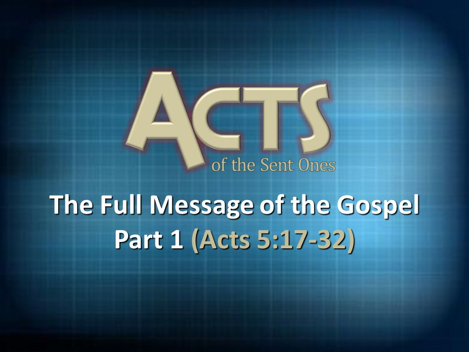 The Full Message of the Gospel Part 1 (Acts 5:17-32)