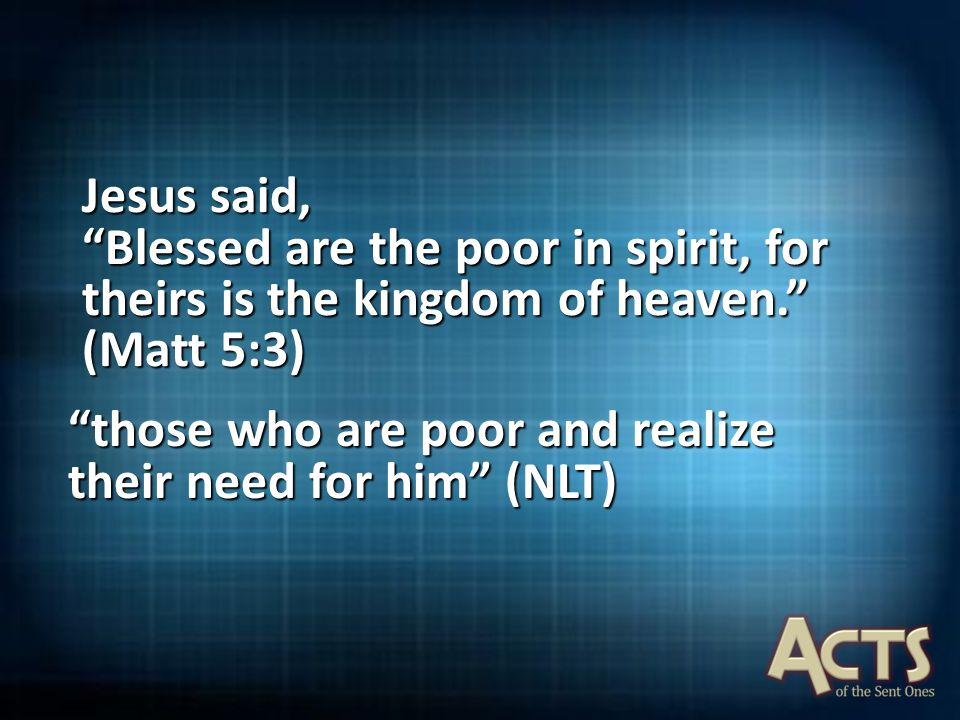 "Jesus said, ""Blessed are the poor in spirit, for theirs is the kingdom of heaven."" (Matt 5:3) ""those who are poor and realize their need for him"" (NLT"