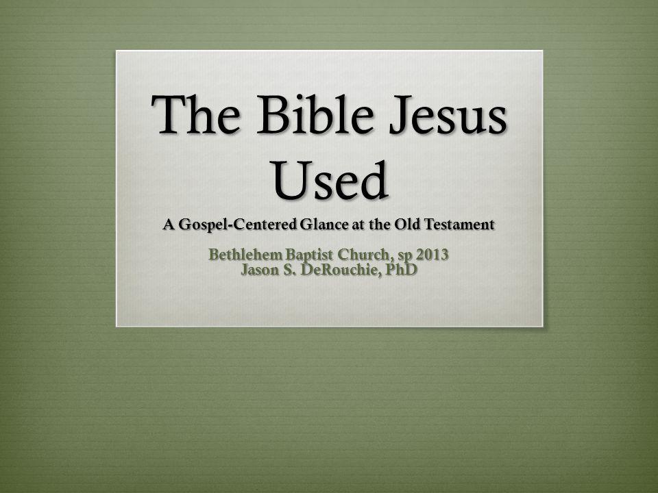 The Bible Jesus Used A Gospel-Centered Glance at the Old Testament Bethlehem Baptist Church, sp 2013 Jason S.