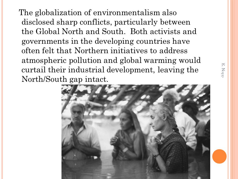 The globalization of environmentalism also disclosed sharp conflicts, particularly between the Global North and South. Both activists and governments