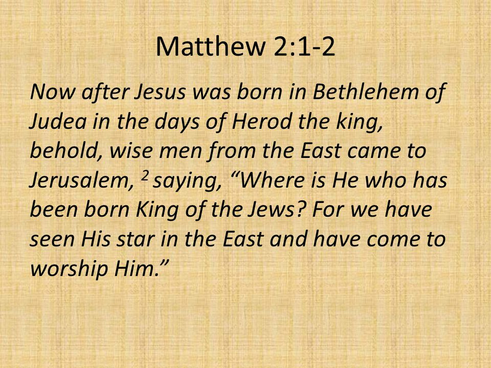 Matthew 2:1-2 Now after Jesus was born in Bethlehem of Judea in the days of Herod the king, behold, wise men from the East came to Jerusalem, 2 saying