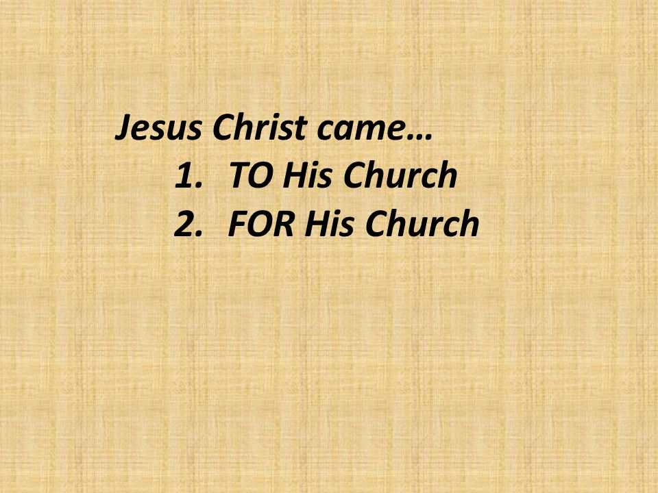 Jesus Christ came… 1.TO His Church 2.FOR His Church