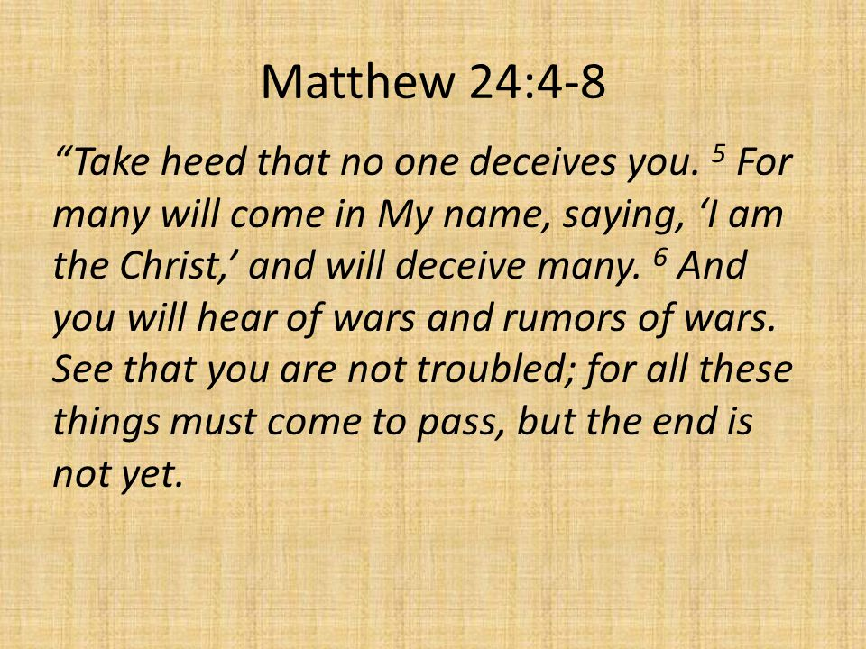 Matthew 24:4-8 Take heed that no one deceives you.