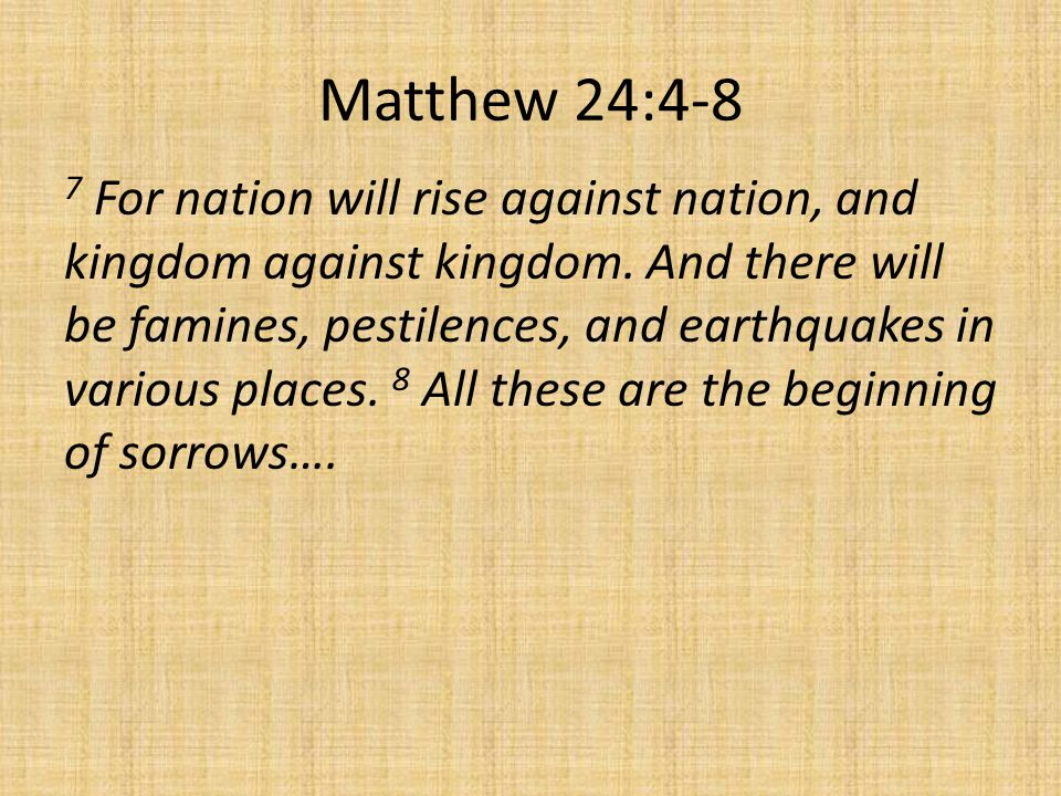 Matthew 24:4-8 7 For nation will rise against nation, and kingdom against kingdom. And there will be famines, pestilences, and earthquakes in various