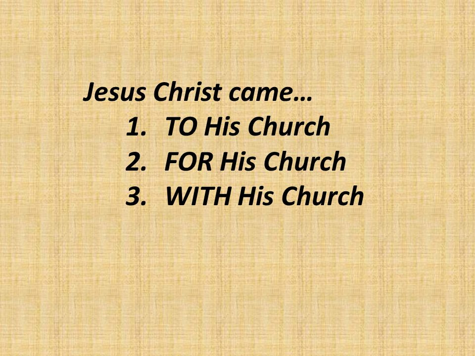 Jesus Christ came… 1.TO His Church 2.FOR His Church 3.WITH His Church