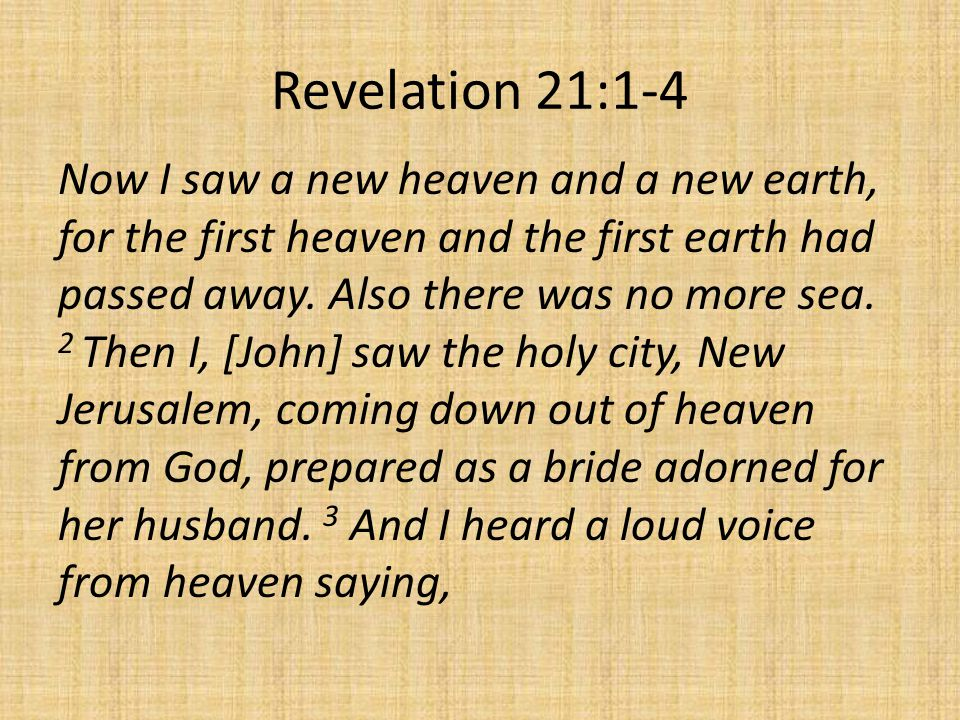 Revelation 21:1-4 Now I saw a new heaven and a new earth, for the first heaven and the first earth had passed away. Also there was no more sea. 2 Then