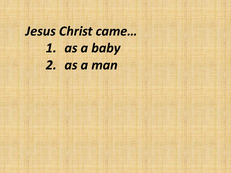 Jesus Christ came… 1.as a baby 2.as a man