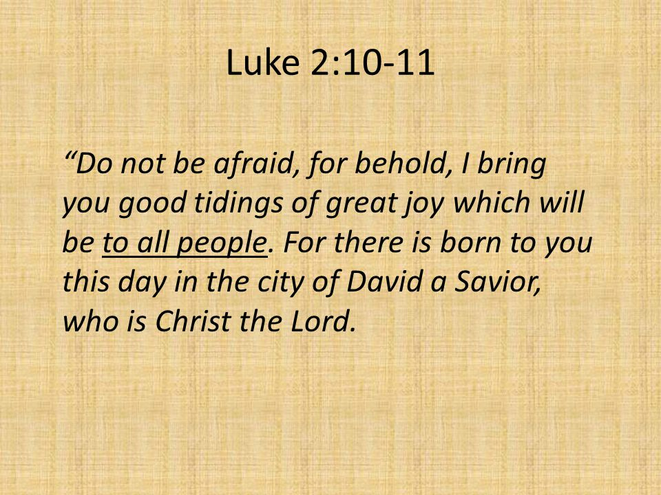 Luke 2:10-11 Do not be afraid, for behold, I bring you good tidings of great joy which will be to all people.