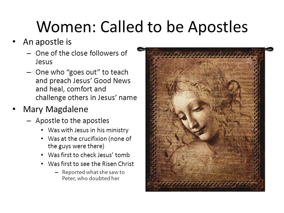 Women: Called to be Apostles An apostle is – One of the close followers of Jesus – One who goes out to teach and preach Jesus' Good News and heal, comfort and challenge others in Jesus' name Mary Magdalene – Apostle to the apostles Was with Jesus in his ministry Was at the crucifixion (none of the guys were there) Was first to check Jesus' tomb Was first to see the Risen Christ – Reported what she saw to Peter, who doubted her
