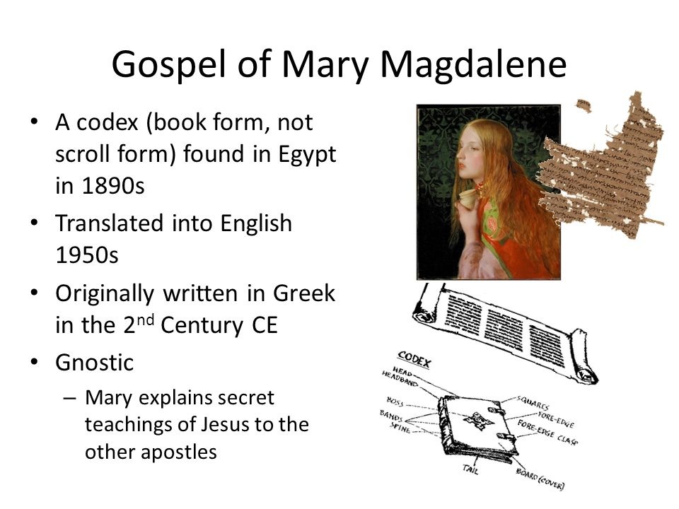 Gospel of Mary Magdalene A codex (book form, not scroll form) found in Egypt in 1890s Translated into English 1950s Originally written in Greek in the 2 nd Century CE Gnostic – Mary explains secret teachings of Jesus to the other apostles