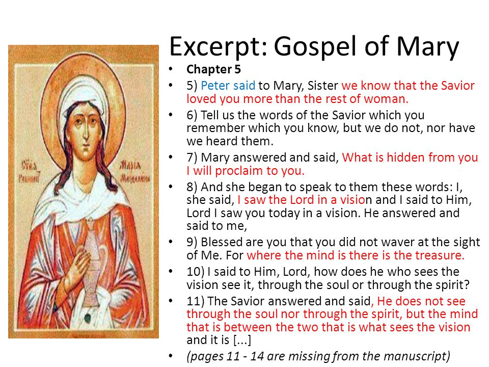 Excerpt: Gospel of Mary Chapter 5 5) Peter said to Mary, Sister we know that the Savior loved you more than the rest of woman.