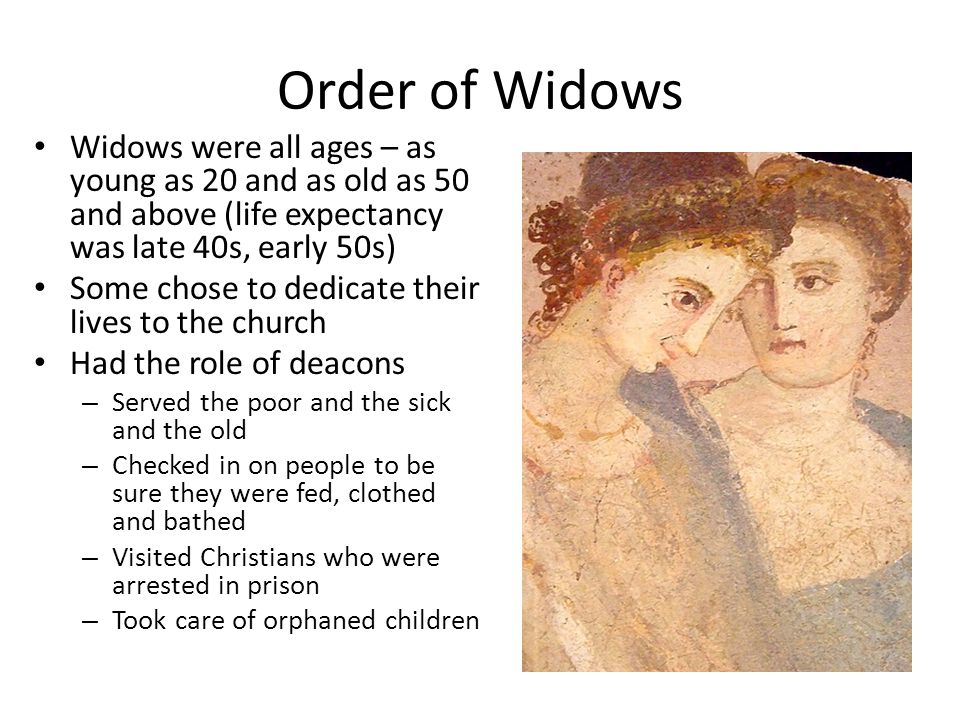 Order of Widows Widows were all ages – as young as 20 and as old as 50 and above (life expectancy was late 40s, early 50s) Some chose to dedicate their lives to the church Had the role of deacons – Served the poor and the sick and the old – Checked in on people to be sure they were fed, clothed and bathed – Visited Christians who were arrested in prison – Took care of orphaned children