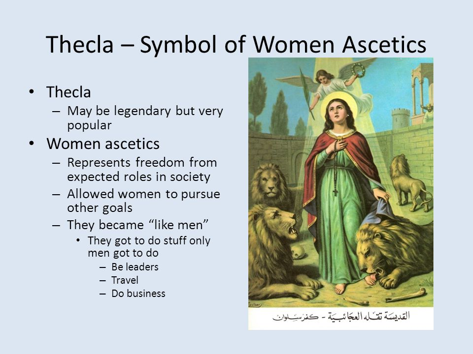 Thecla – Symbol of Women Ascetics Thecla – May be legendary but very popular Women ascetics – Represents freedom from expected roles in society – Allowed women to pursue other goals – They became like men They got to do stuff only men got to do – Be leaders – Travel – Do business