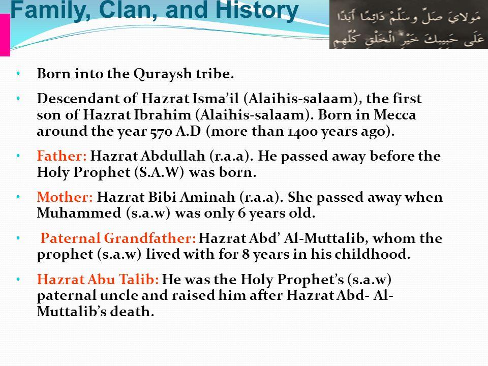 Family, Clan, and History Born into the Quraysh tribe. Descendant of Hazrat Isma'il (Alaihis-salaam), the first son of Hazrat Ibrahim (Alaihis-salaam)