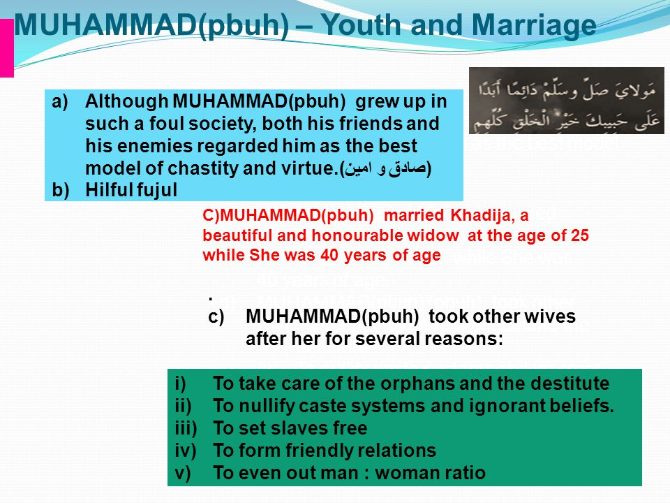 MUHAMMAD(pbuh) – Youth and Marriage c)MUHAMMAD(pbuh) (pbuh) married Khadija, a beautiful and honourable widow at the age of 25 while She was 40 years