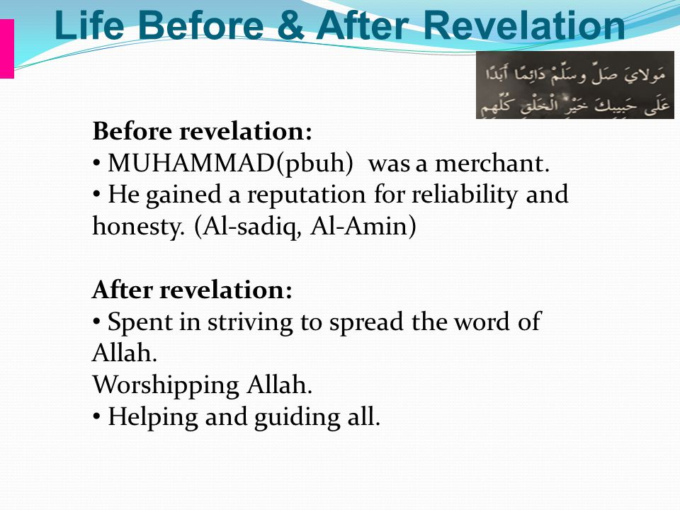 Life Before & After Revelation Before revelation: MUHAMMAD(pbuh) was a merchant. He gained a reputation for reliability and honesty. (Al-sadiq, Al-Ami