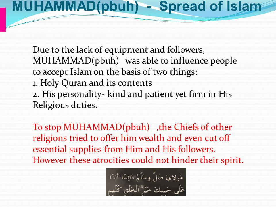 MUHAMMAD(pbuh) - Spread of Islam Due to the lack of equipment and followers, MUHAMMAD(pbuh) was able to influence people to accept Islam on the basis