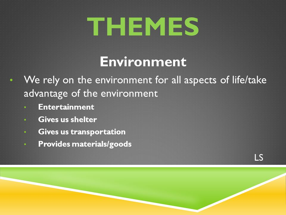 THEMES Environment We rely on the environment for all aspects of life/take advantage of the environment Entertainment Gives us shelter Gives us transp