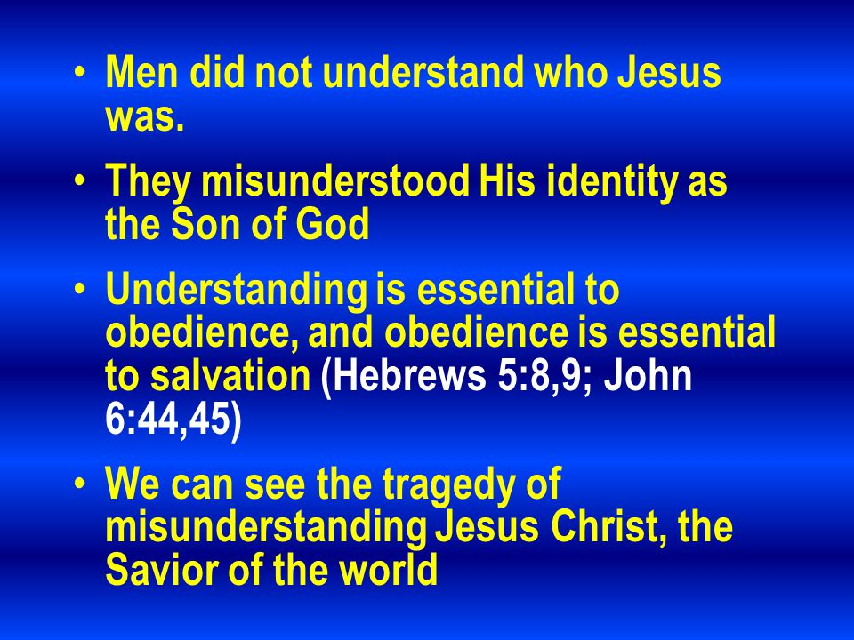 Men did not understand who Jesus was. They misunderstood His identity as the Son of God Understanding is essential to obedience, and obedience is esse