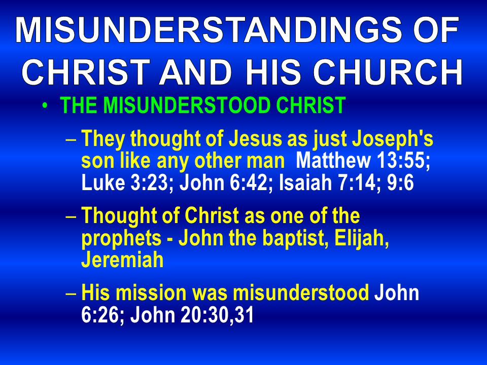 THE MISUNDERSTOOD CHRIST – They thought of Jesus as just Joseph s son like any other man Matthew 13:55; Luke 3:23; John 6:42; Isaiah 7:14; 9:6 – Thought of Christ as one of the prophets - John the baptist, Elijah, Jeremiah – His mission was misunderstood John 6:26; John 20:30,31
