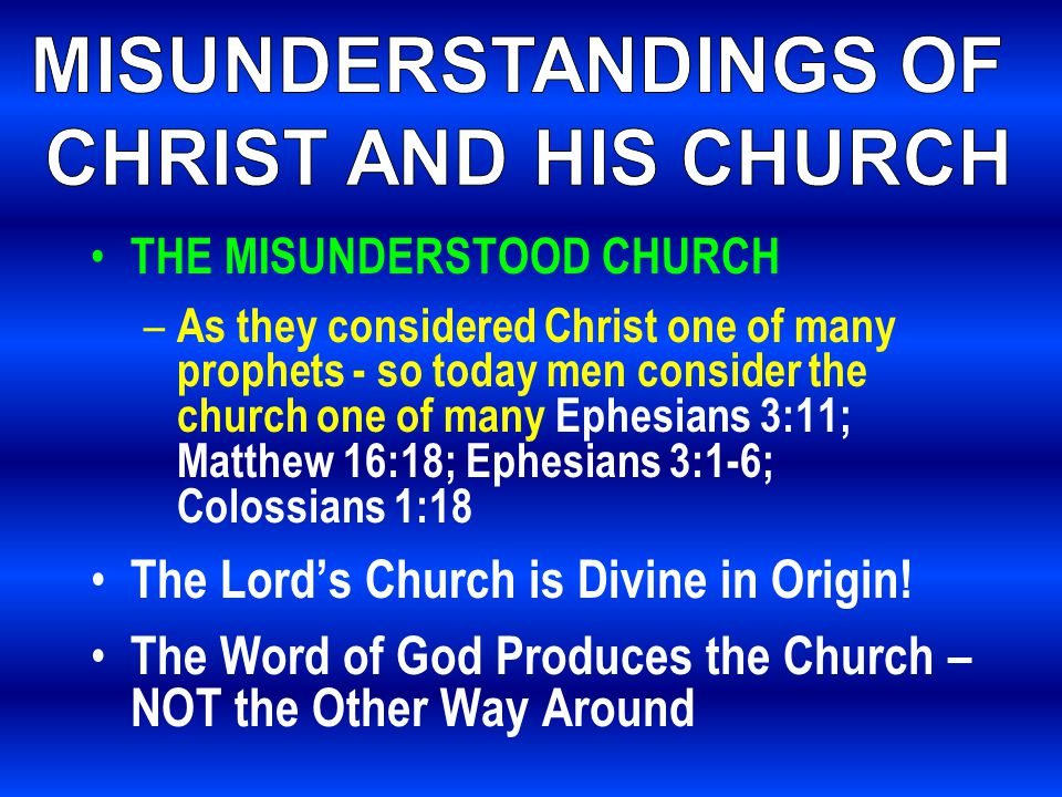 THE MISUNDERSTOOD CHURCH – As they considered Christ one of many prophets - so today men consider the church one of many Ephesians 3:11; Matthew 16:18; Ephesians 3:1-6; Colossians 1:18 The Lord's Church is Divine in Origin.