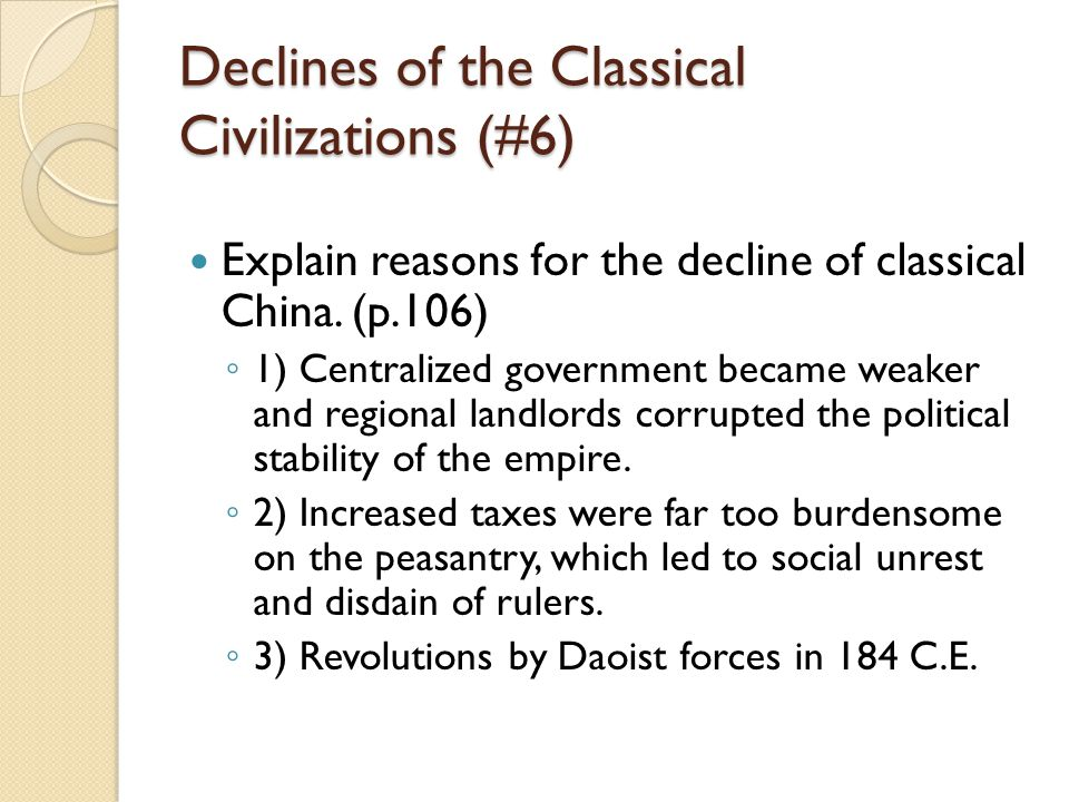 Declines of the Classical Civilizations (#6) Explain reasons for the decline of classical China. (p.106) ◦ 1) Centralized government became weaker and