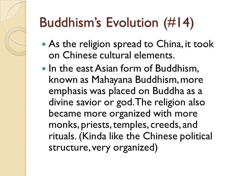 Buddhism's Evolution (#14) As the religion spread to China, it took on Chinese cultural elements. In the east Asian form of Buddhism, known as Mahayan