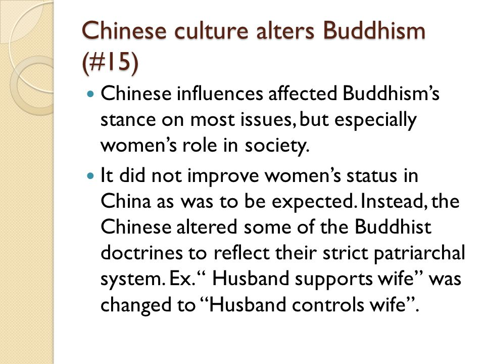 Chinese culture alters Buddhism (#15) Chinese influences affected Buddhism's stance on most issues, but especially women's role in society. It did not