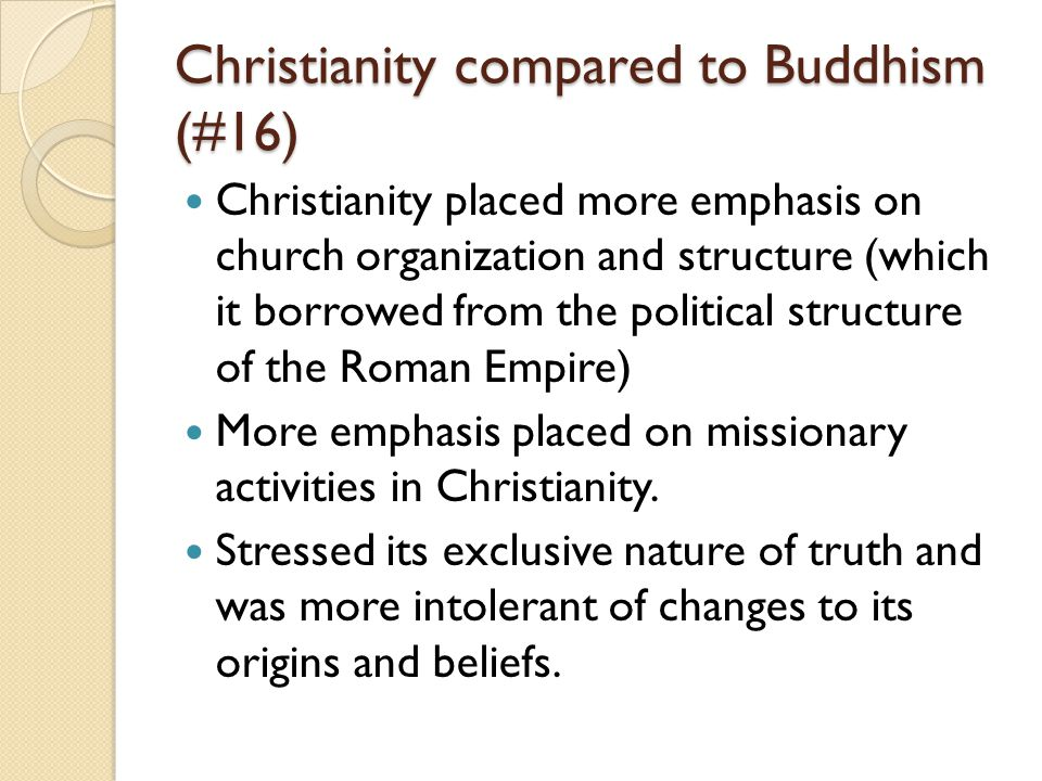 Christianity compared to Buddhism (#16) Christianity placed more emphasis on church organization and structure (which it borrowed from the political s