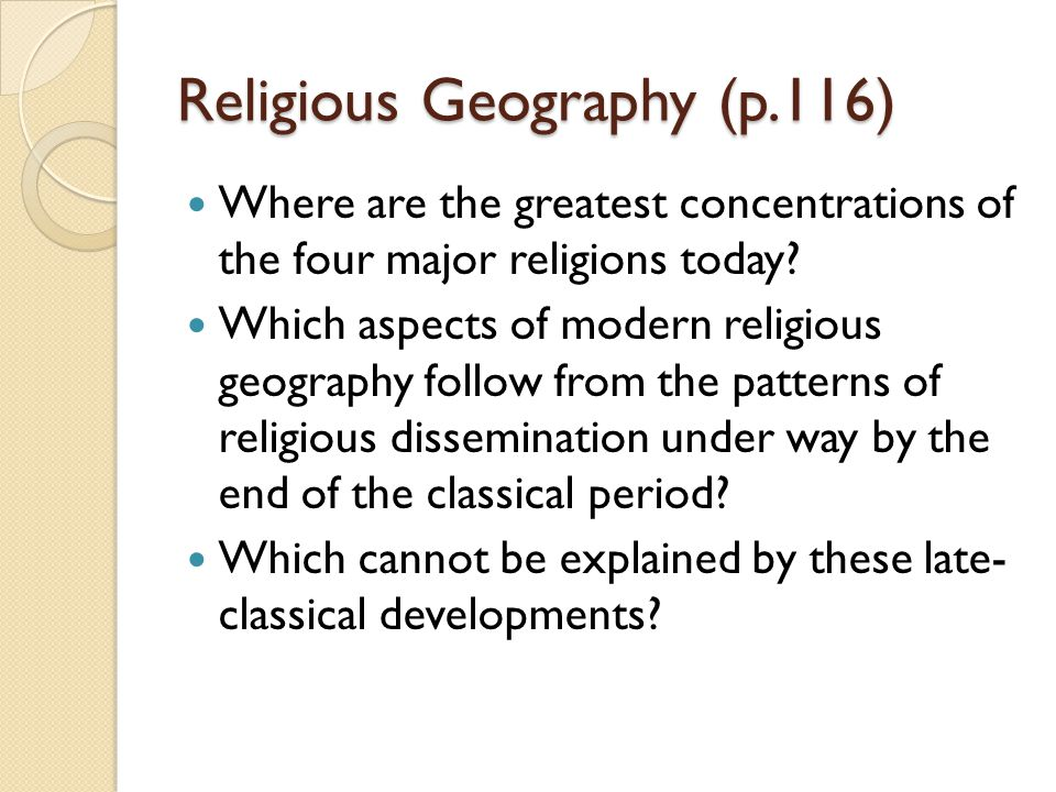 Religious Geography (p.116) Where are the greatest concentrations of the four major religions today? Which aspects of modern religious geography follo