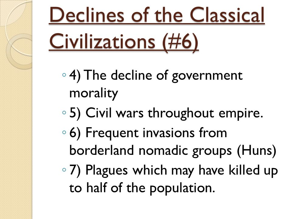 Declines of the Classical Civilizations (#6) ◦ 4) The decline of government morality ◦ 5) Civil wars throughout empire. ◦ 6) Frequent invasions from b