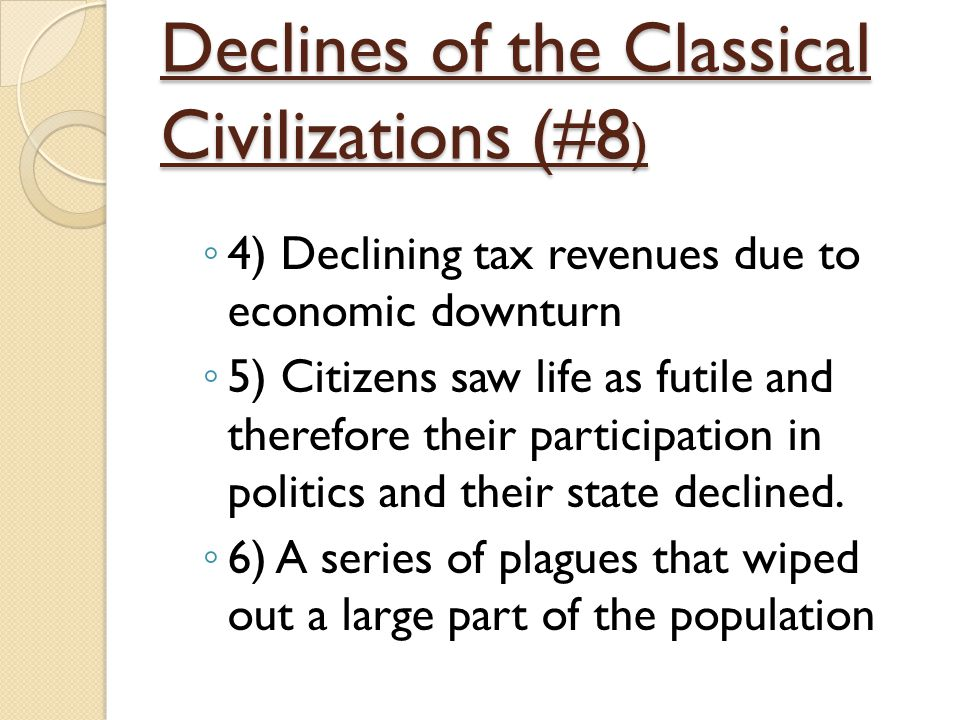 Declines of the Classical Civilizations (#8 ) ◦ 4) Declining tax revenues due to economic downturn ◦ 5) Citizens saw life as futile and therefore thei