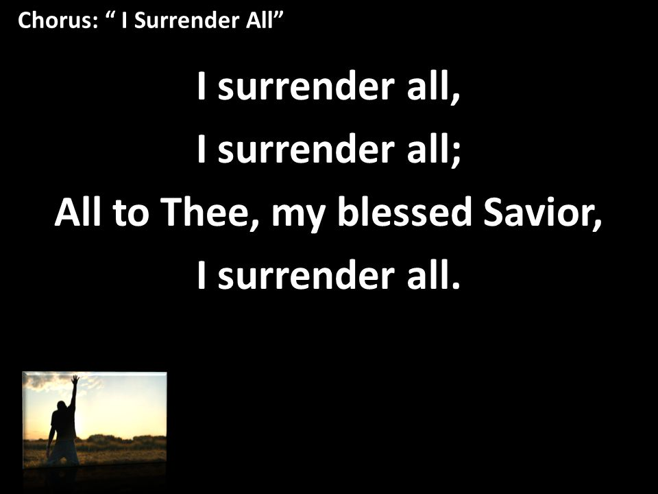 Chorus: I Surrender All I surrender all, I surrender all; All to Thee, my blessed Savior, I surrender all.