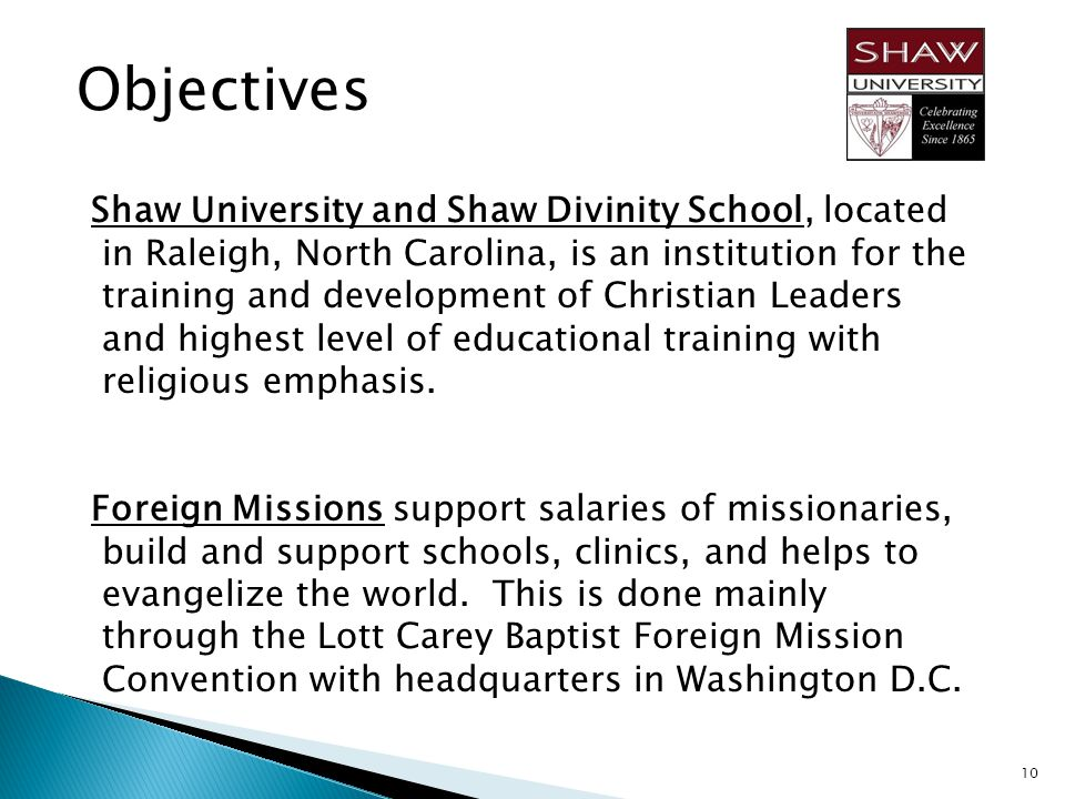 Objectives Shaw University and Shaw Divinity School, located in Raleigh, North Carolina, is an institution for the training and development of Christian Leaders and highest level of educational training with religious emphasis.